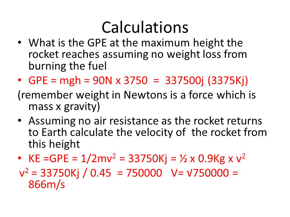 Calculations What is the GPE at the maximum height the rocket reaches assuming no weight loss from burning the fuel GPE = mgh = 90N x 3750 = 337500j (