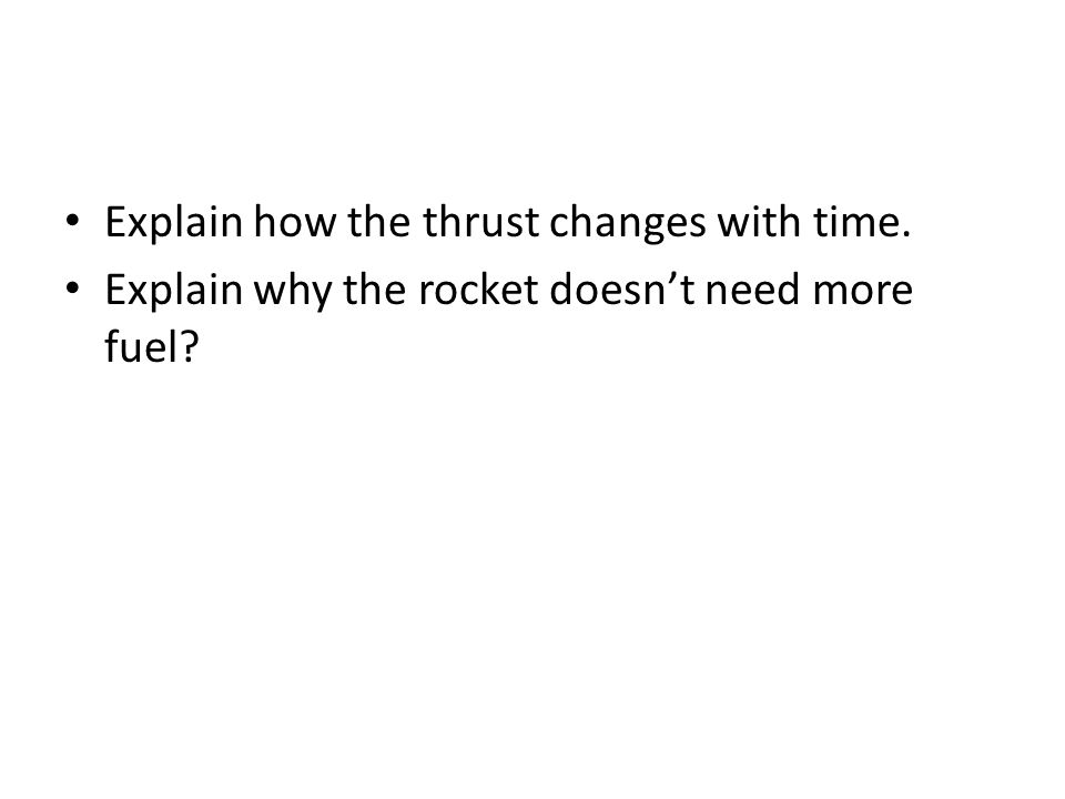Explain how the thrust changes with time. Explain why the rocket doesn't need more fuel?