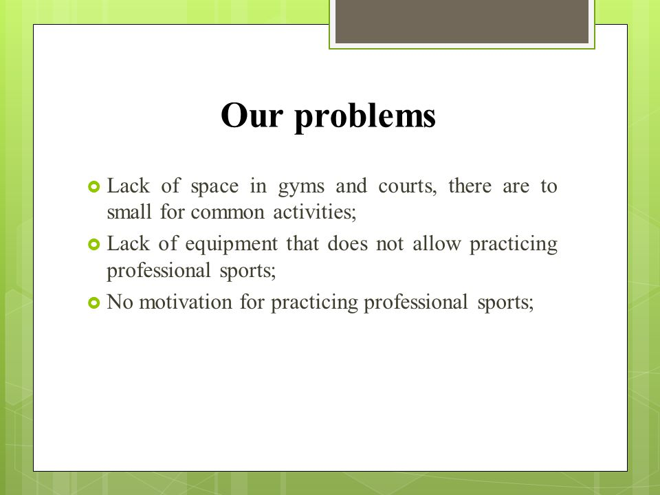 Our problems  Lack of space in gyms and courts, there are to small for common activities;  Lack of equipment that does not allow practicing professional sports;  No motivation for practicing professional sports;