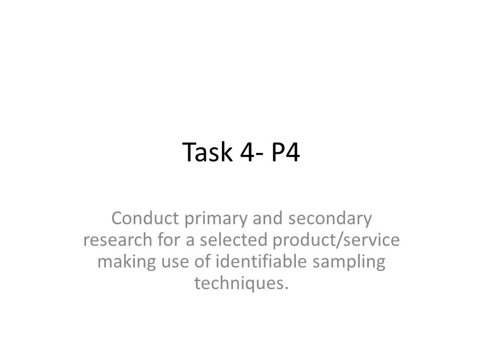 Task 4- P4 Conduct primary and secondary research for a selected product/service making use of identifiable sampling techniques.