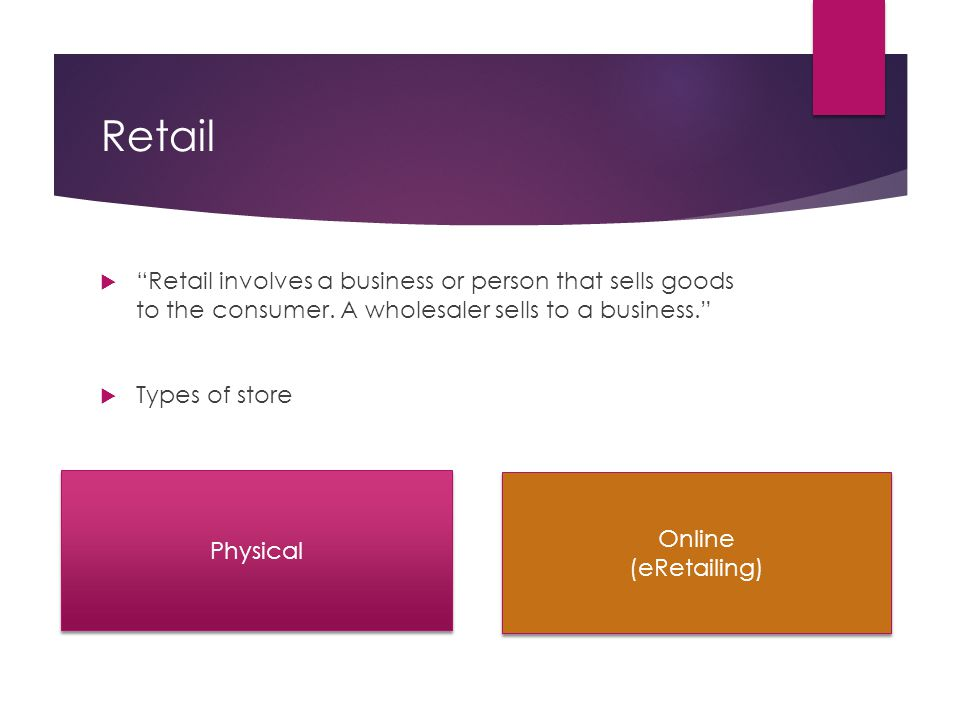Retail  Retail involves a business or person that sells goods to the consumer.