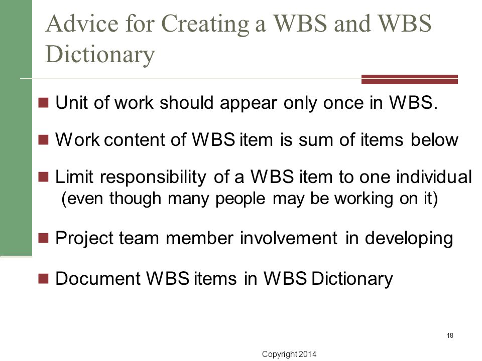 Copyright 2014 Advice for Creating a WBS and WBS Dictionary Unit of work should appear only once in WBS. Work content of WBS item is sum of items belo