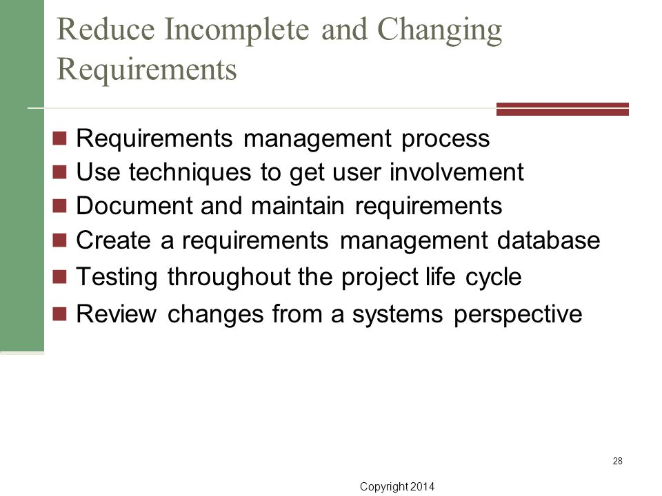 Copyright 2014 Reduce Incomplete and Changing Requirements Requirements management process Use techniques to get user involvement Document and maintai
