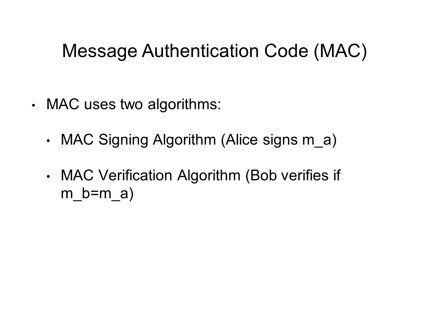 Message Authentication Code (MAC) MAC uses two algorithms: MAC Signing Algorithm (Alice signs m_a) MAC Verification Algorithm (Bob verifies if m_b=m_a)