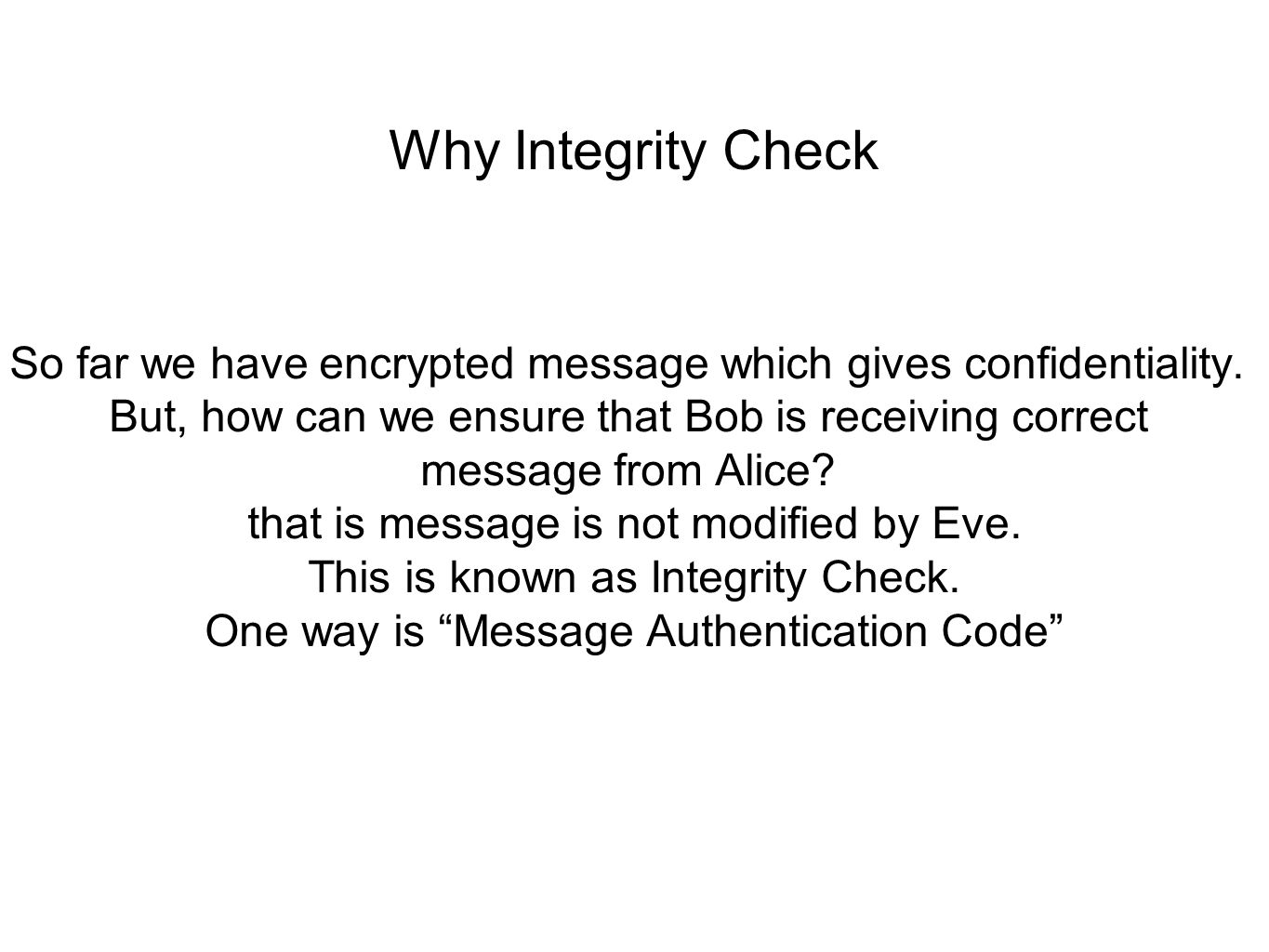 Why Integrity Check So far we have encrypted message which gives confidentiality.