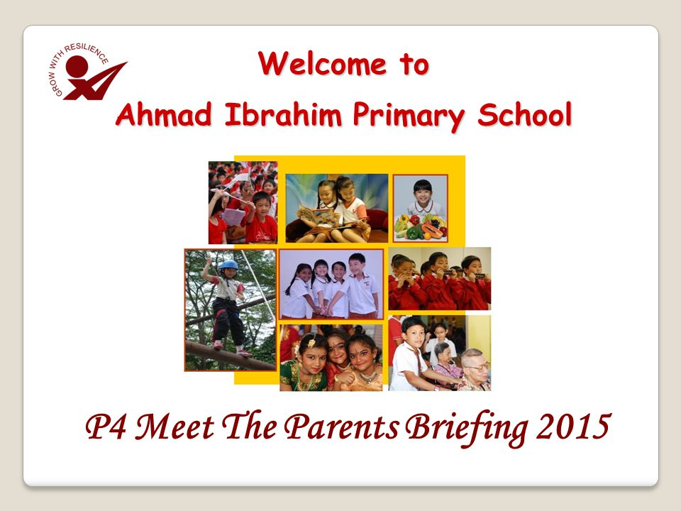 P4 Meet The Parents Briefing 2015 Welcome to Ahmad Ibrahim Primary School