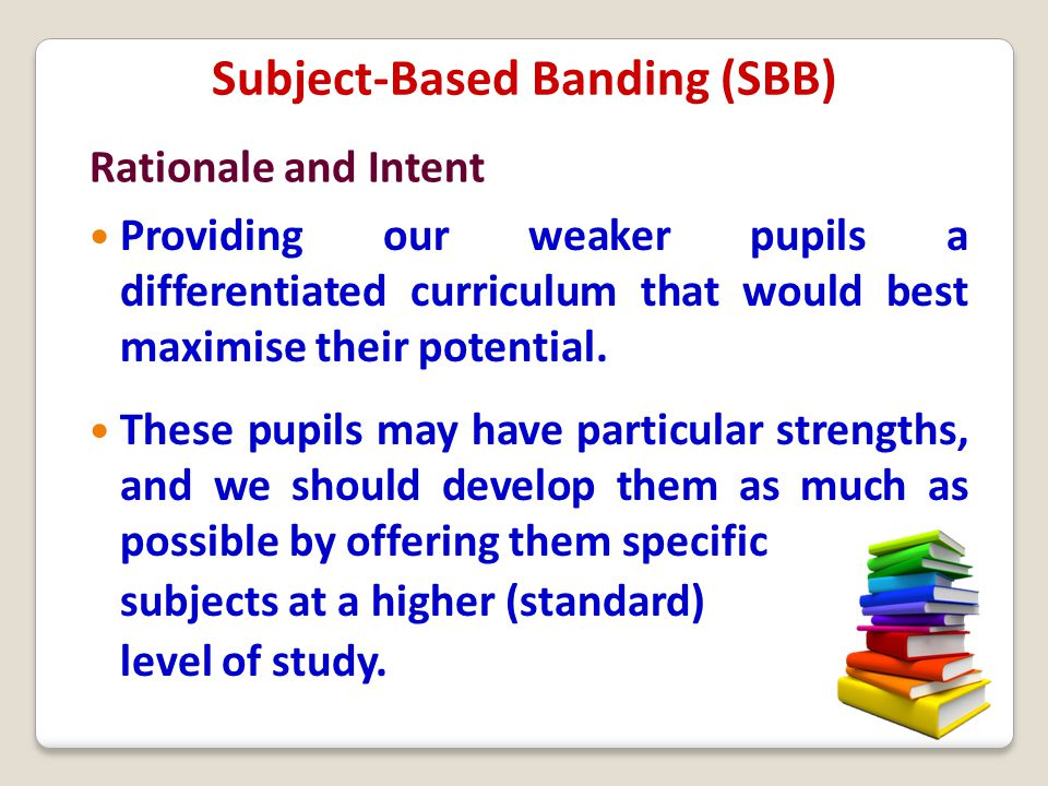 Subject-Based Banding (SBB) Providing our weaker pupils a differentiated curriculum that would best maximise their potential. These pupils may have pa