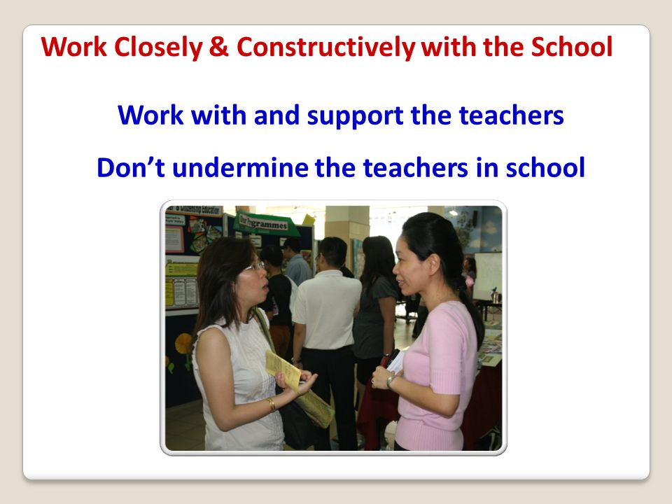 Work with and support the teachers Don't undermine the teachers in school Work Closely & Constructively with the School