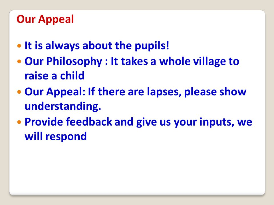 It is always about the pupils! Our Philosophy : It takes a whole village to raise a child Our Appeal: If there are lapses, please show understanding.