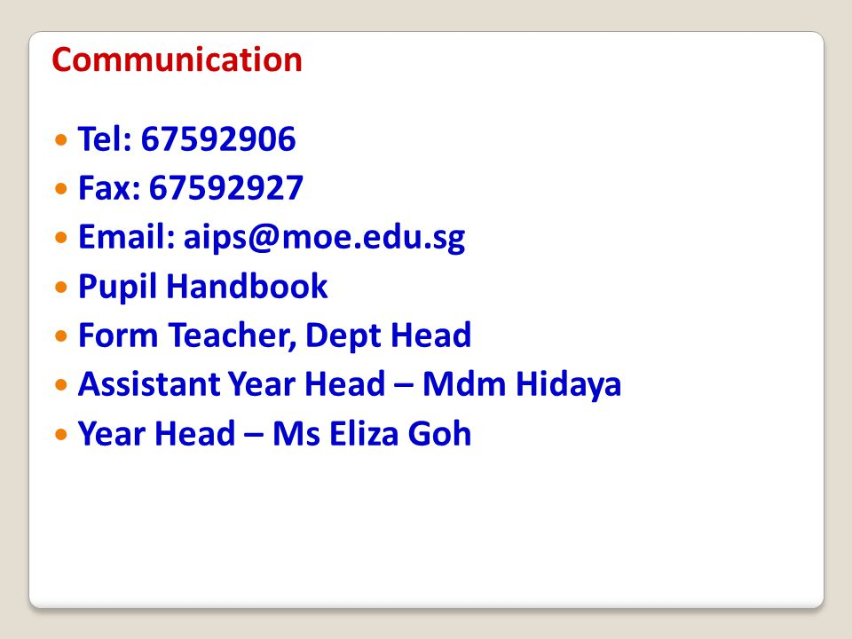 Tel: 67592906 Fax: 67592927 Email: aips@moe.edu.sg Pupil Handbook Form Teacher, Dept Head Assistant Year Head – Mdm Hidaya Year Head – Ms Eliza Goh Co