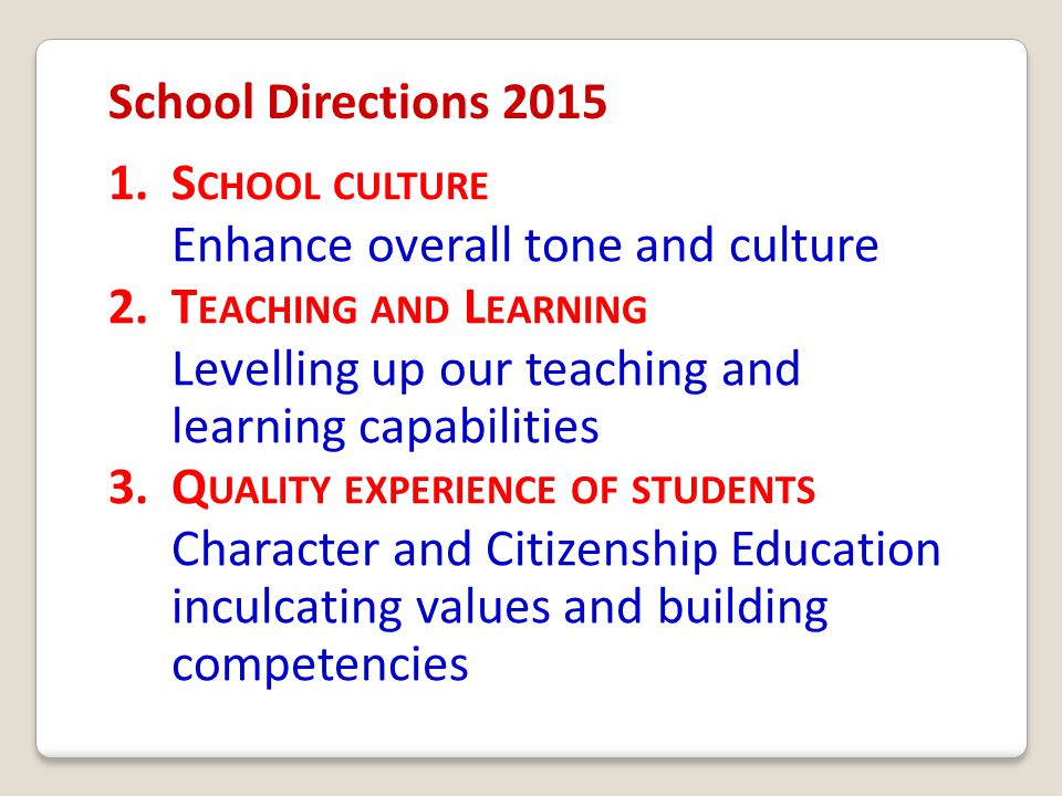 School Directions 2015 1.S CHOOL CULTURE Enhance overall tone and culture 2.T EACHING AND L EARNING Levelling up our teaching and learning capabilitie