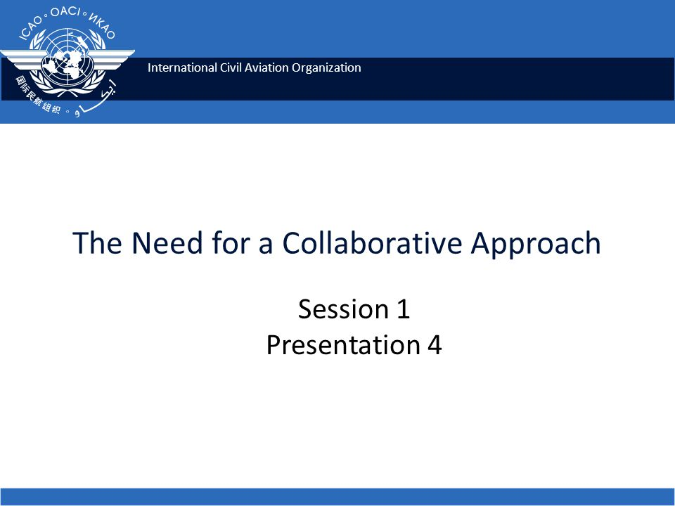 International Civil Aviation Organization The Need for a Collaborative Approach Session 1 Presentation 4
