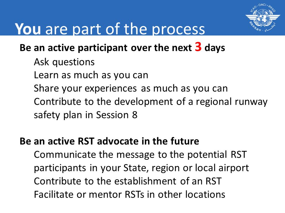 You are part of the process Be an active participant over the next 3 days Ask questions Learn as much as you can Share your experiences as much as you can Contribute to the development of a regional runway safety plan in Session 8 Be an active RST advocate in the future Communicate the message to the potential RST participants in your State, region or local airport Contribute to the establishment of an RST Facilitate or mentor RSTs in other locations