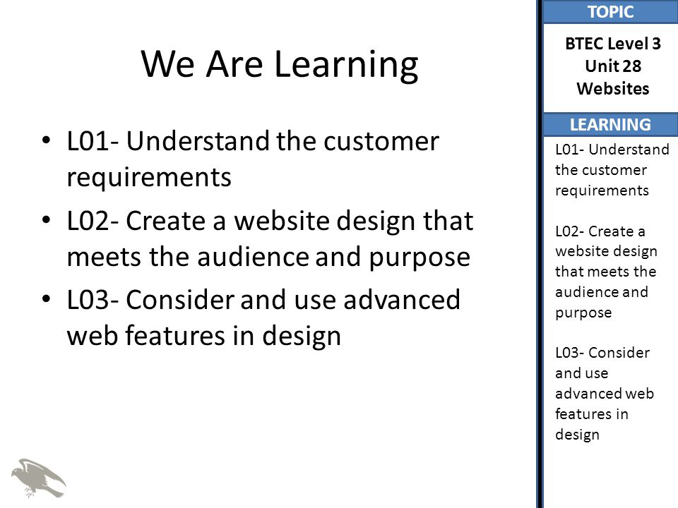 TOPIC LEARNING BTEC Level 3 Unit 28 Websites L01- Understand the customer requirements L02- Create a website design that meets the audience and purpose L03- Consider and use advanced web features in design We Are Learning L01- Understand the customer requirements L02- Create a website design that meets the audience and purpose L03- Consider and use advanced web features in design