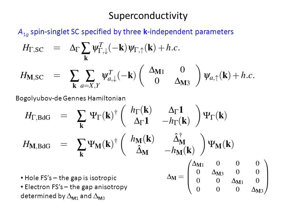 Superconductivity A 1g spin-singlet SC specified by three k-independent parameters Hole FS's – the gap is isotropic Electron FS's – the gap anisotropy determined by  M1 and  M3 Bogolyubov-de Gennes Hamiltonian