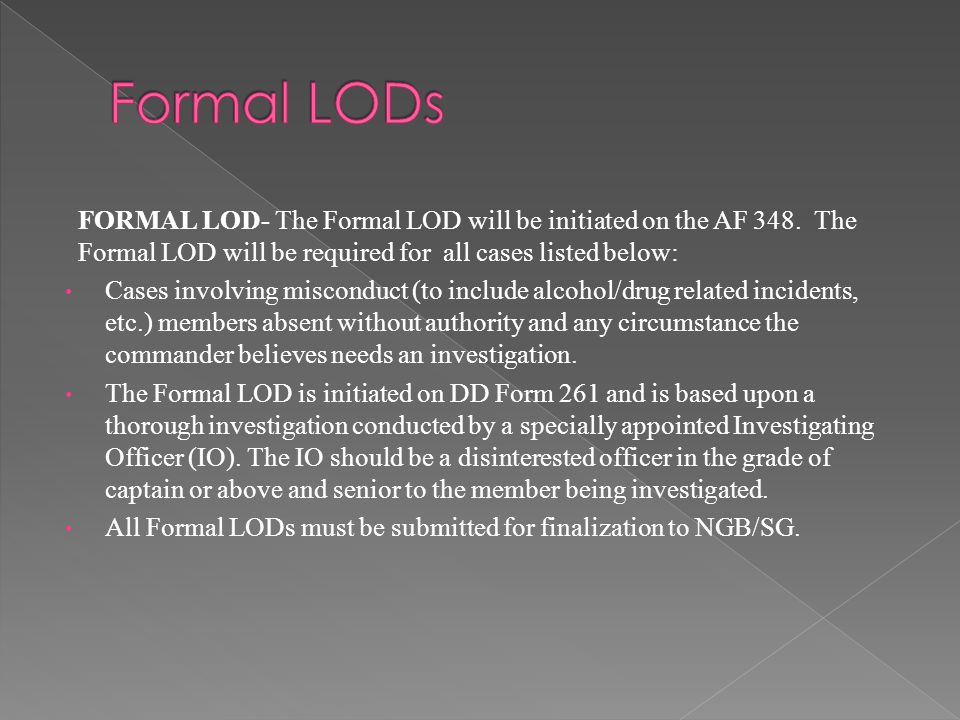 FORMAL LOD- The Formal LOD will be initiated on the AF 348. The Formal LOD will be required for all cases listed below: Cases involving misconduct (to