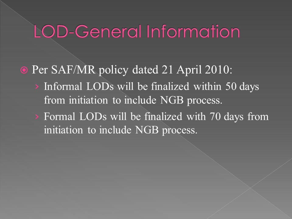  Per SAF/MR policy dated 21 April 2010: › Informal LODs will be finalized within 50 days from initiation to include NGB process. › Formal LODs will b