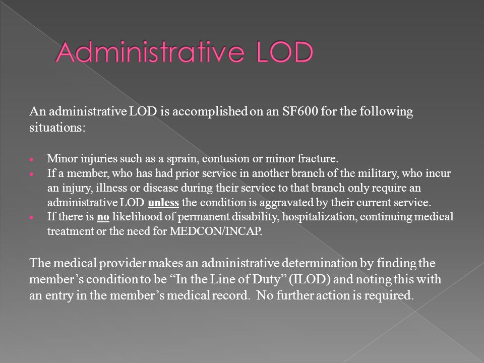 An administrative LOD is accomplished on an SF600 for the following situations:  Minor injuries such as a sprain, contusion or minor fracture.  If a