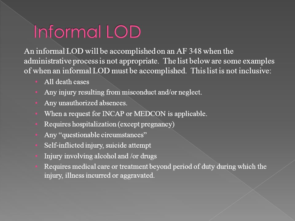 An informal LOD will be accomplished on an AF 348 when the administrative process is not appropriate. The list below are some examples of when an info