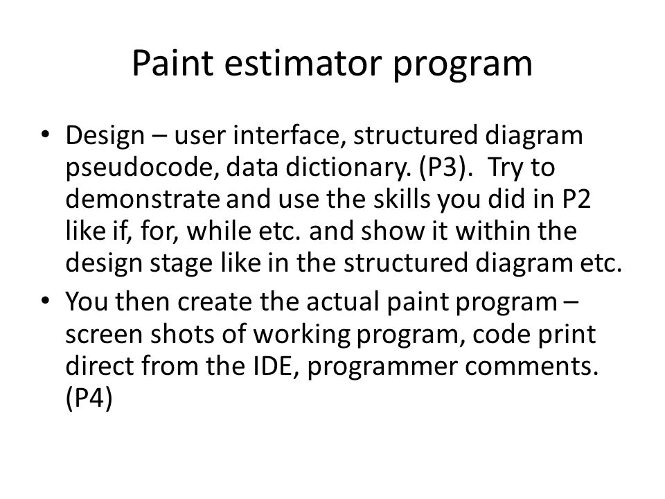 Paint estimator program Design – user interface, structured diagram pseudocode, data dictionary. (P3). Try to demonstrate and use the skills you did i