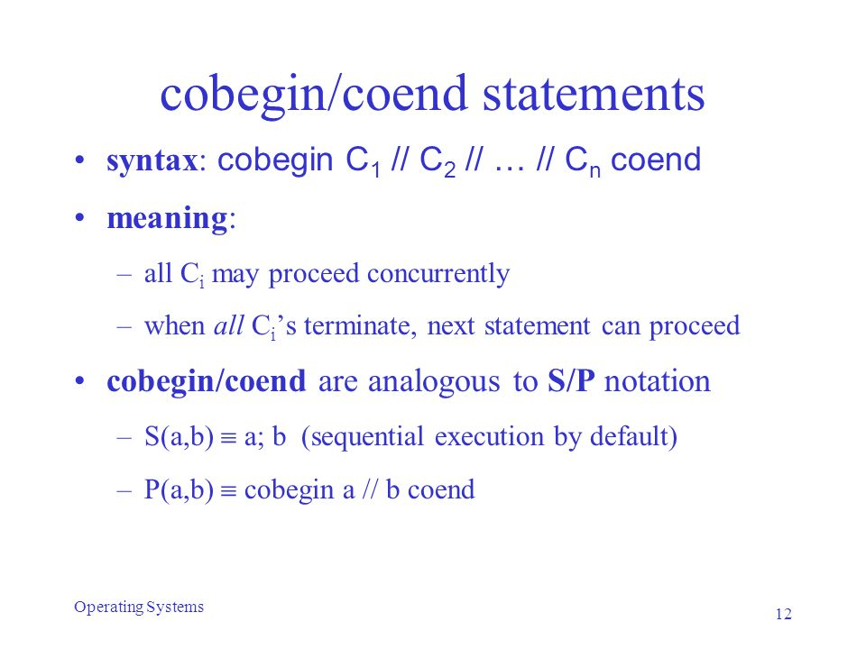 cobegin/coend statements syntax: cobegin C 1 // C 2 // … // C n coend meaning: –all C i may proceed concurrently –when all C i 's terminate, next statement can proceed cobegin/coend are analogous to S/P notation –S(a,b)  a; b (sequential execution by default) –P(a,b)  cobegin a // b coend 12 Operating Systems