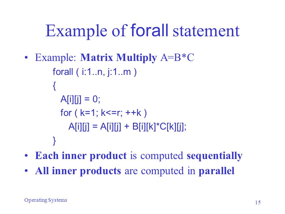 Example of forall statement Example: Matrix Multiply A=B*C forall ( i:1..n, j:1..m ) { A[i][j] = 0; for ( k=1; k<=r; ++k ) A[i][j] = A[i][j] + B[i][k]