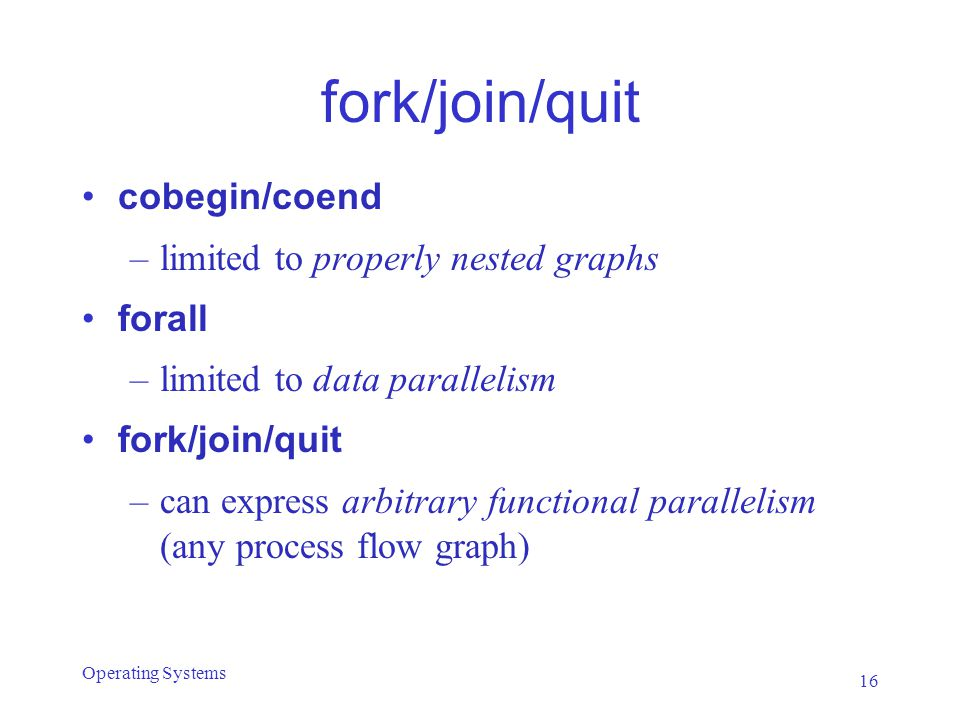 fork/join/quit cobegin/coend –limited to properly nested graphs forall –limited to data parallelism fork/join/quit –can express arbitrary functional parallelism (any process flow graph) 16 Operating Systems