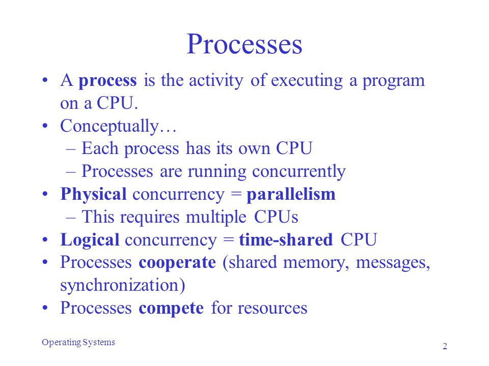 Processes A process is the activity of executing a program on a CPU. Conceptually… –Each process has its own CPU –Processes are running concurrently P