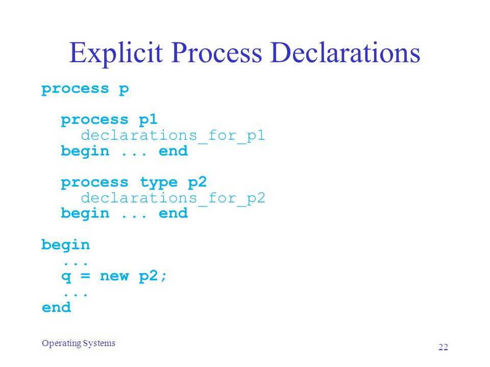 Explicit Process Declarations process p process p1 declarations_for_p1 begin... end process type p2 declarations_for_p2 begin... end begin... q = new
