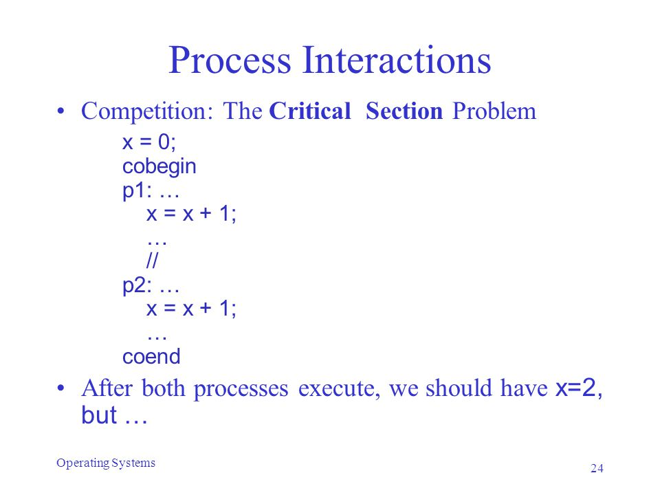 Process Interactions Competition: The Critical Section Problem x = 0; cobegin p1: … x = x + 1; … // p2: … x = x + 1; … coend After both processes execute, we should have x=2, but … 24 Operating Systems