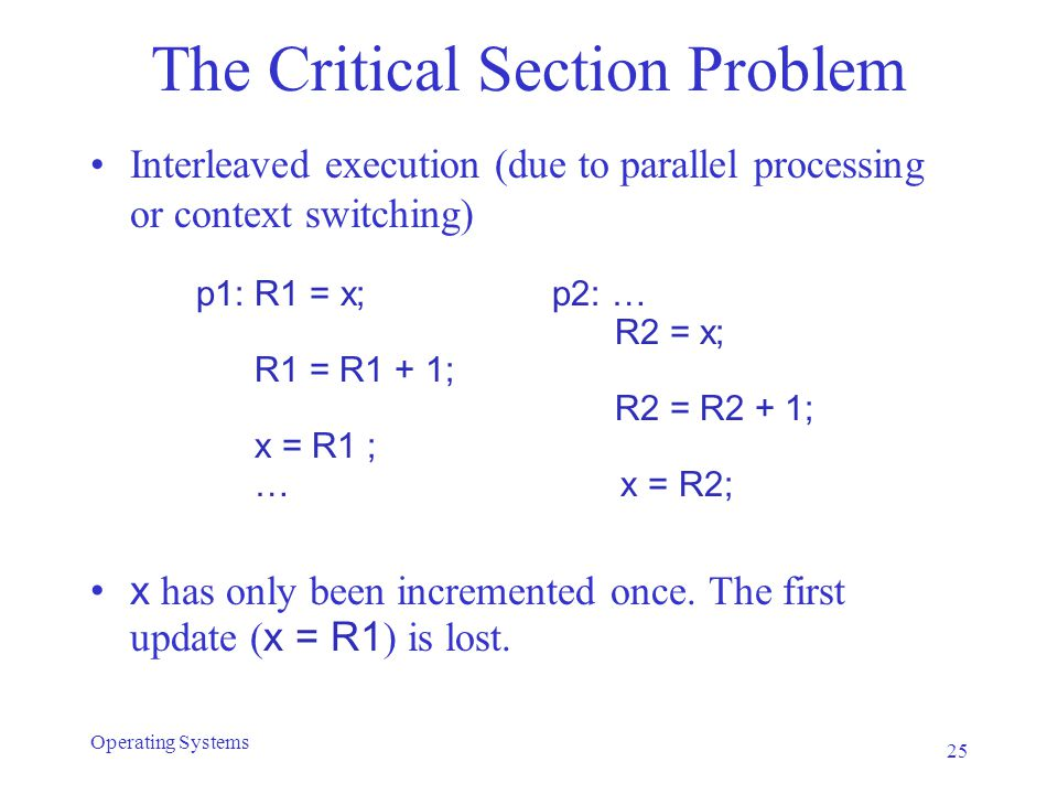 The Critical Section Problem Interleaved execution (due to parallel processing or context switching) p1: R1 = x; p2: … R2 = x; R1 = R1 + 1; R2 = R2 +