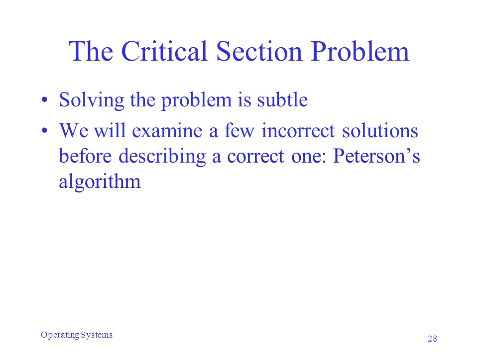 The Critical Section Problem Solving the problem is subtle We will examine a few incorrect solutions before describing a correct one: Peterson's algorithm 28 Operating Systems