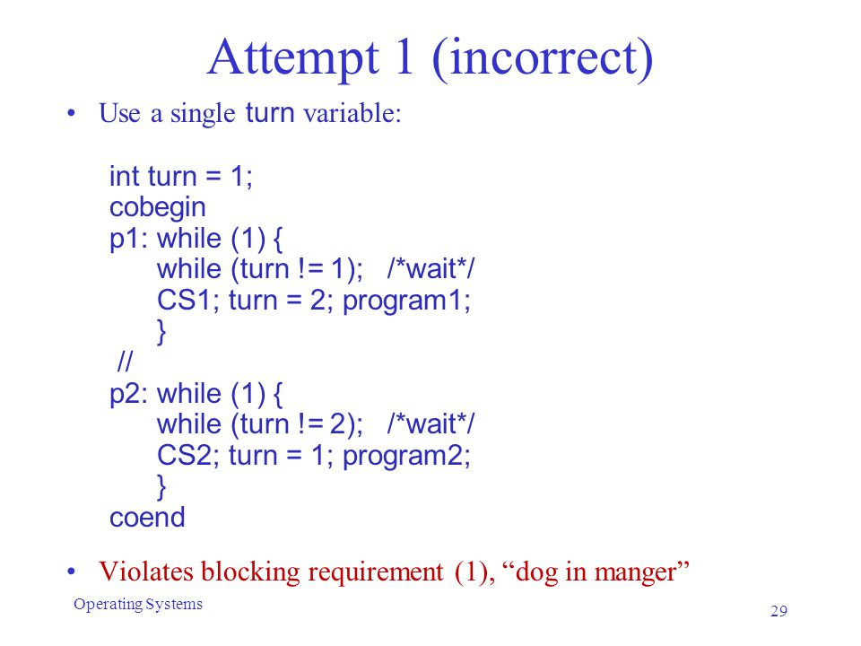 Attempt 1 (incorrect) Use a single turn variable: int turn = 1; cobegin p1: while (1) { while (turn != 1); /*wait*/ CS1; turn = 2; program1; } // p2: while (1) { while (turn != 2); /*wait*/ CS2; turn = 1; program2; } coend Violates blocking requirement (1), dog in manger 29 Operating Systems
