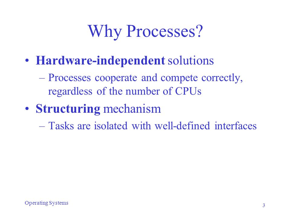 Why Processes? Hardware-independent solutions –Processes cooperate and compete correctly, regardless of the number of CPUs Structuring mechanism –Task