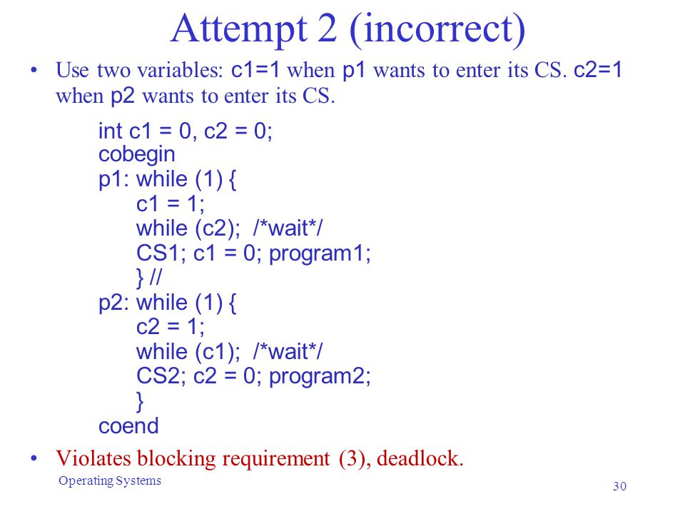 Attempt 2 (incorrect) Use two variables: c1=1 when p1 wants to enter its CS. c2=1 when p2 wants to enter its CS. int c1 = 0, c2 = 0; cobegin p1: while