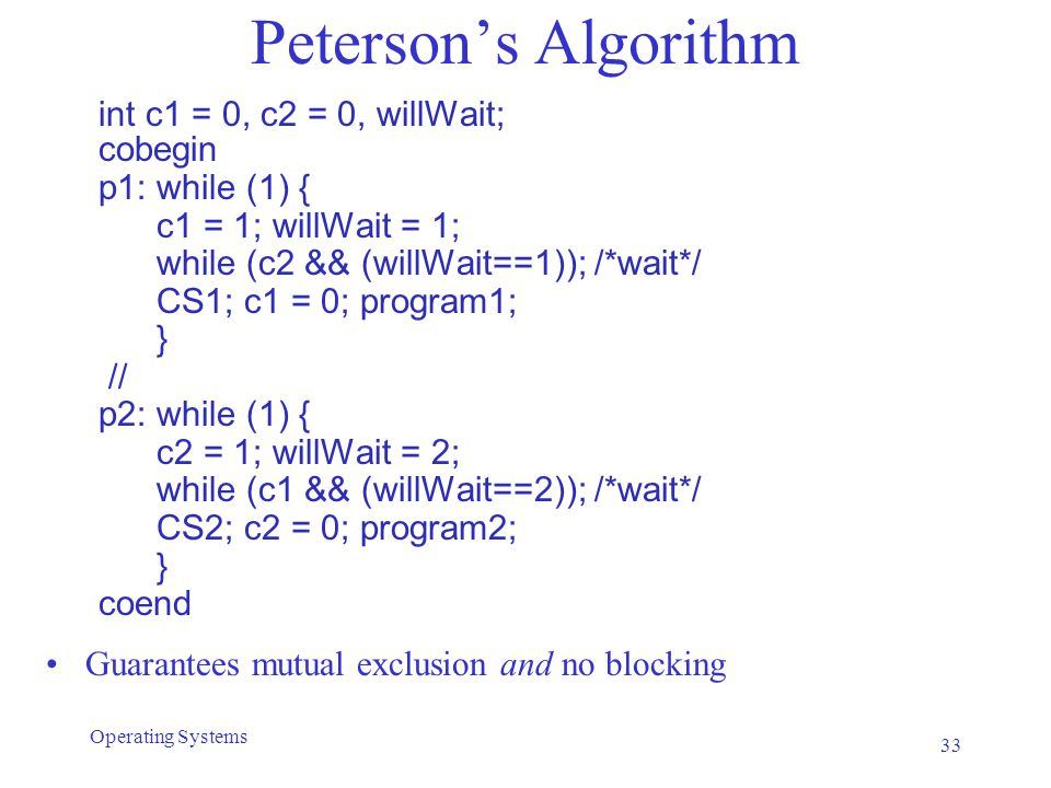 Peterson's Algorithm int c1 = 0, c2 = 0, willWait; cobegin p1: while (1) { c1 = 1; willWait = 1; while (c2 && (willWait==1)); /*wait*/ CS1; c1 = 0; program1; } // p2: while (1) { c2 = 1; willWait = 2; while (c1 && (willWait==2)); /*wait*/ CS2; c2 = 0; program2; } coend Guarantees mutual exclusion and no blocking 33 Operating Systems