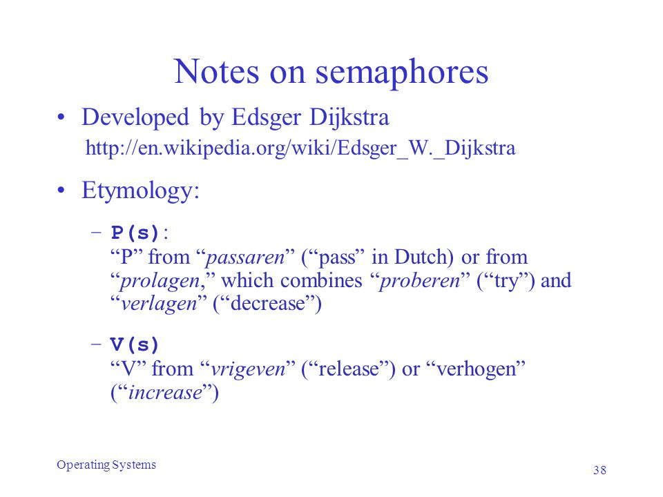 Notes on semaphores Developed by Edsger Dijkstra http://en.wikipedia.org/wiki/Edsger_W._Dijkstra Etymology: –P(s) : P from passaren ( pass in Dutch) or from prolagen, which combines proberen ( try ) and verlagen ( decrease ) –V(s) V from vrigeven ( release ) or verhogen ( increase ) 38 Operating Systems