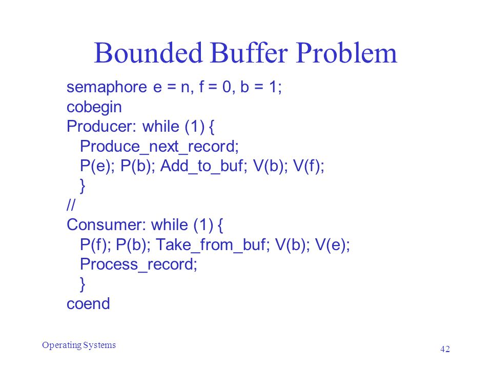 Bounded Buffer Problem semaphore e = n, f = 0, b = 1; cobegin Producer: while (1) { Produce_next_record; P(e); P(b); Add_to_buf; V(b); V(f); } // Cons