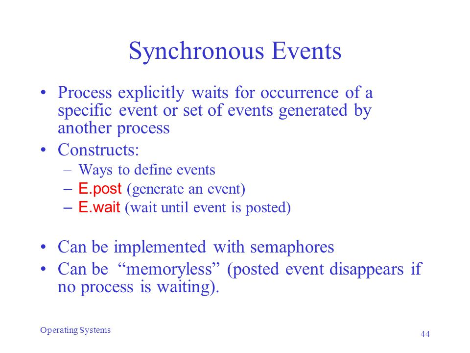 Synchronous Events Process explicitly waits for occurrence of a specific event or set of events generated by another process Constructs: –Ways to define events –E.post (generate an event) –E.wait (wait until event is posted) Can be implemented with semaphores Can be memoryless (posted event disappears if no process is waiting).
