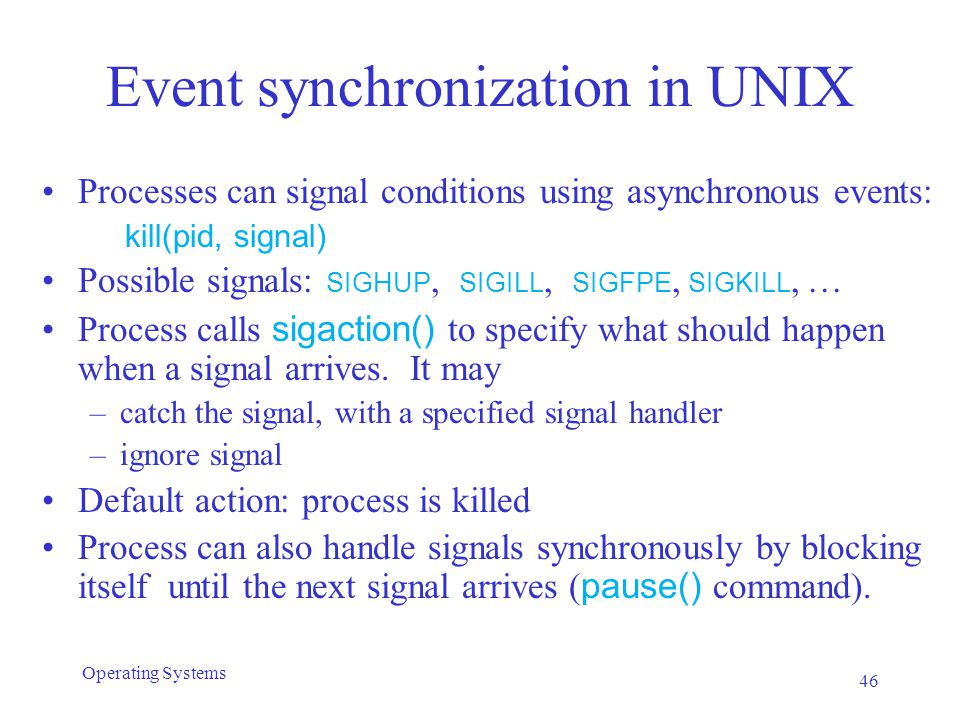 Event synchronization in UNIX Processes can signal conditions using asynchronous events: kill(pid, signal) Possible signals: SIGHUP, SIGILL, SIGFPE, S
