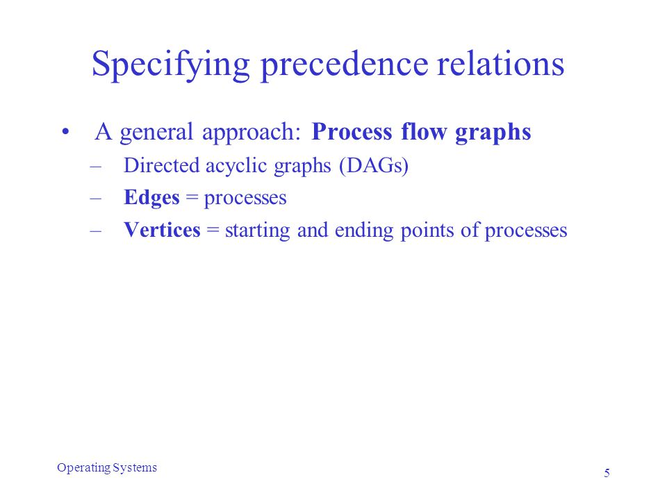 Process flow graphs Example: parallel evaluation of arithmetic expression: (a + b) * (c + d) - (e / f) 6 Operating Systems