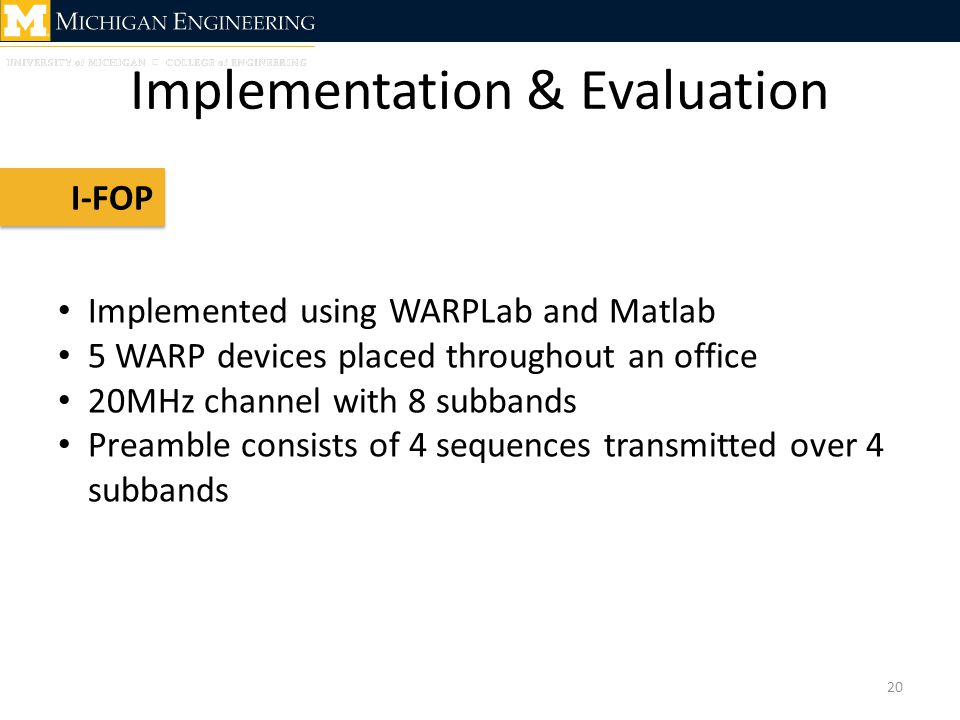 Implementation & Evaluation 20 I-FOP Implemented using WARPLab and Matlab 5 WARP devices placed throughout an office 20MHz channel with 8 subbands Preamble consists of 4 sequences transmitted over 4 subbands