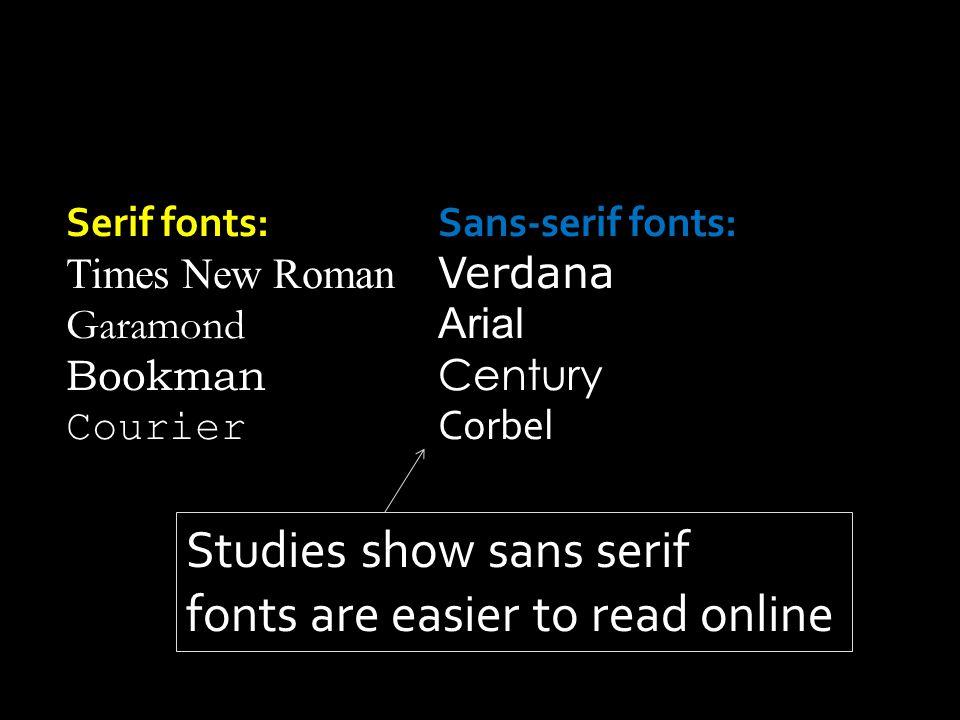 Serif fonts:Sans-serif fonts: Times New Roman Verdana Garamond Arial Bookman Century Courier Corbel Studies show sans serif fonts are easier to read o