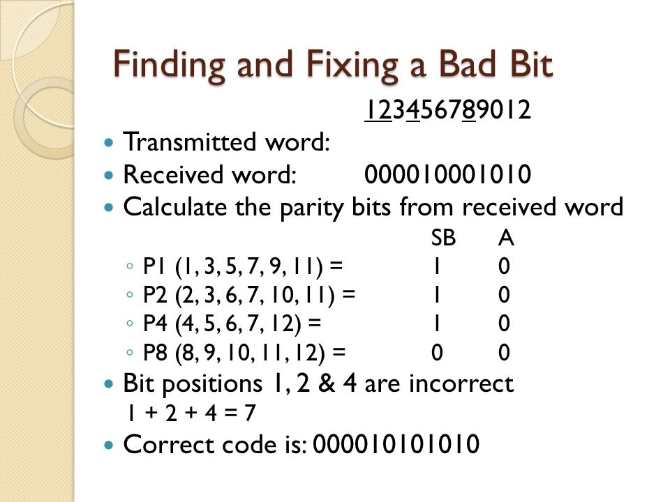 Finding and Fixing a Bad Bit 123456789012 Transmitted word: Received word: 000010001010 Calculate the parity bits from received word SBA ◦ P1 (1, 3, 5
