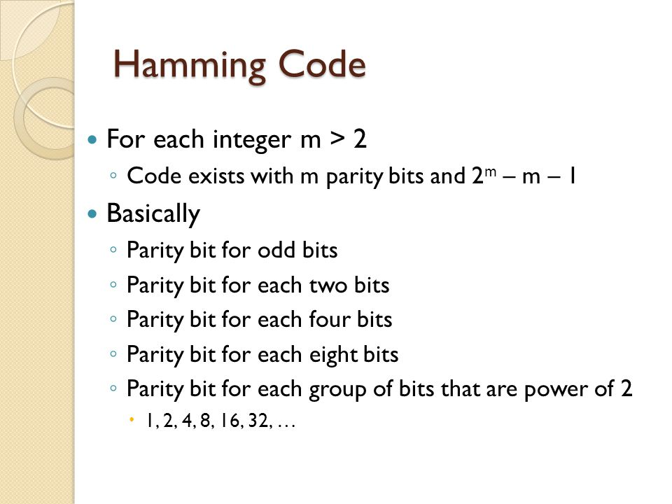 Hamming Code For each integer m > 2 ◦ Code exists with m parity bits and 2 m – m – 1 Basically ◦ Parity bit for odd bits ◦ Parity bit for each two bit