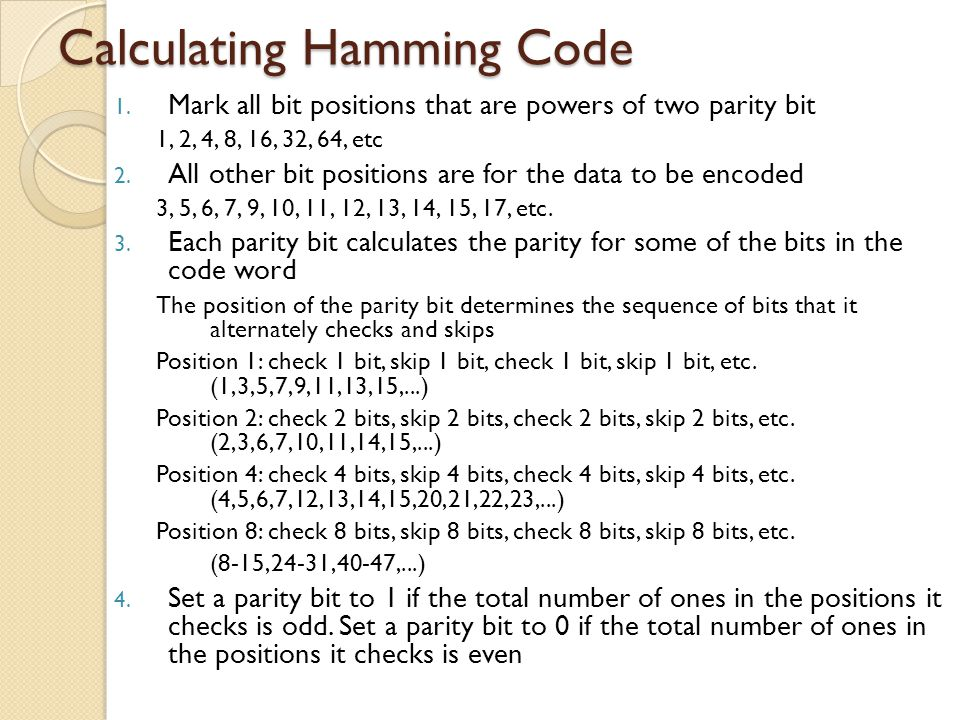 Hamming Code Layout 123456789101112131415 1234567891011 Pos2 0 =12 1 =22 2 =42 3 =8 11000 20100 31100 40010 51010 60110 71110 80001 91001 100101 111101 120011 131011 140111 151111 Even parity calculated for each bit position P1 (1, 3, 5, 7, 9, 11, 13, 15) P2 (2, 3, 6, 7, 10, 11, 14, 15) P4 (4, 5, 6, 7, 12, 13, 14, 15) P8(8, 9, 10, 11, 12, 13, 14, 15)