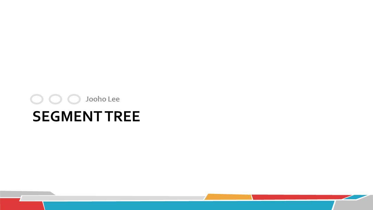 SEGMENT TREE Jooho Lee
