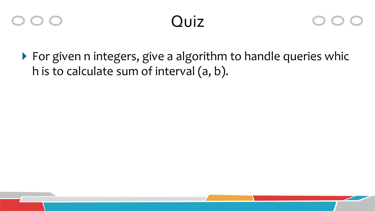 Quiz  For given n integers, give a algorithm to handle queries whic h is to calculate sum of interval (a, b).
