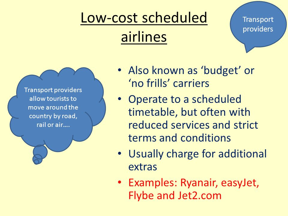 Low-cost scheduled airlines Also known as 'budget' or 'no frills' carriers Operate to a scheduled timetable, but often with reduced services and strict terms and conditions Usually charge for additional extras Examples: Ryanair, easyJet, Flybe and Jet2.com Transport providers Transport providers allow tourists to move around the country by road, rail or air….