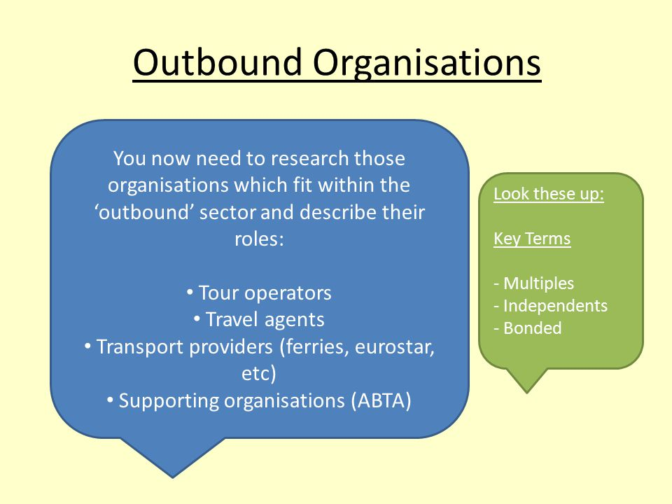 Outbound Organisations You now need to research those organisations which fit within the 'outbound' sector and describe their roles: Tour operators Travel agents Transport providers (ferries, eurostar, etc) Supporting organisations (ABTA) Look these up: Key Terms - Multiples - Independents - Bonded